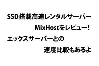 SSD搭載高速レンタルサーバー MixHostをレビュー!エックスサーバーとの速度比較もあるよ