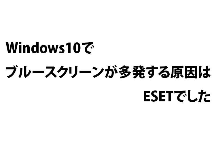 Windows10でブルースクリーンが多発する原因はESETでした