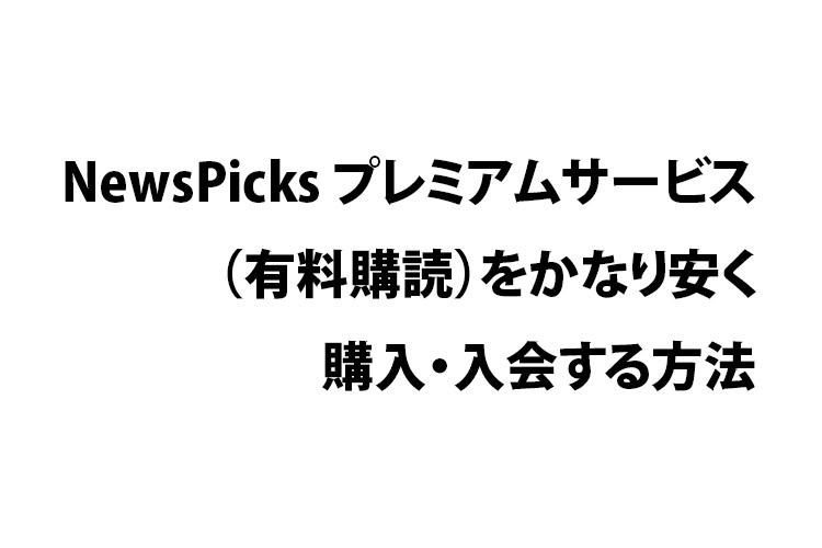 NewsPicks プレミアムサービス(有料購読)をかなり安く購入・入会する方法