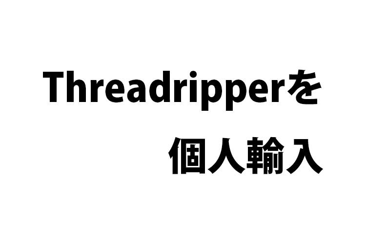 Threadripperを個人輸入