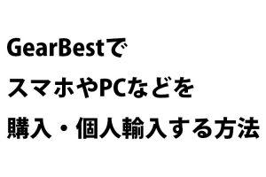 GearBestでスマホやPCなどを購入・個人輸入する方法