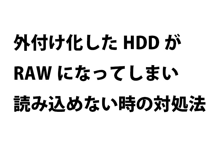 外付け化したHDDがRAWになってしまい読み込めない時の対処法