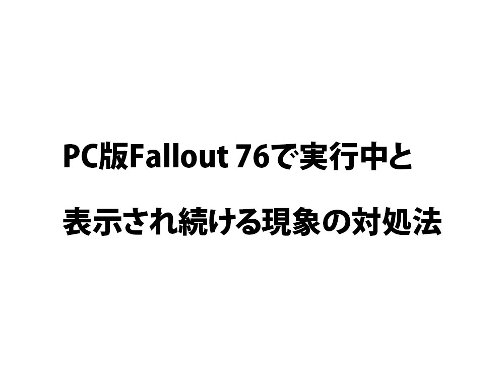 PC版Fallout 76で実行中と表示され続ける現象の対処法