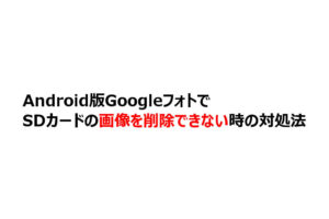 Android版GoogleフォトでSDカードの画像を削除できない時の対処法