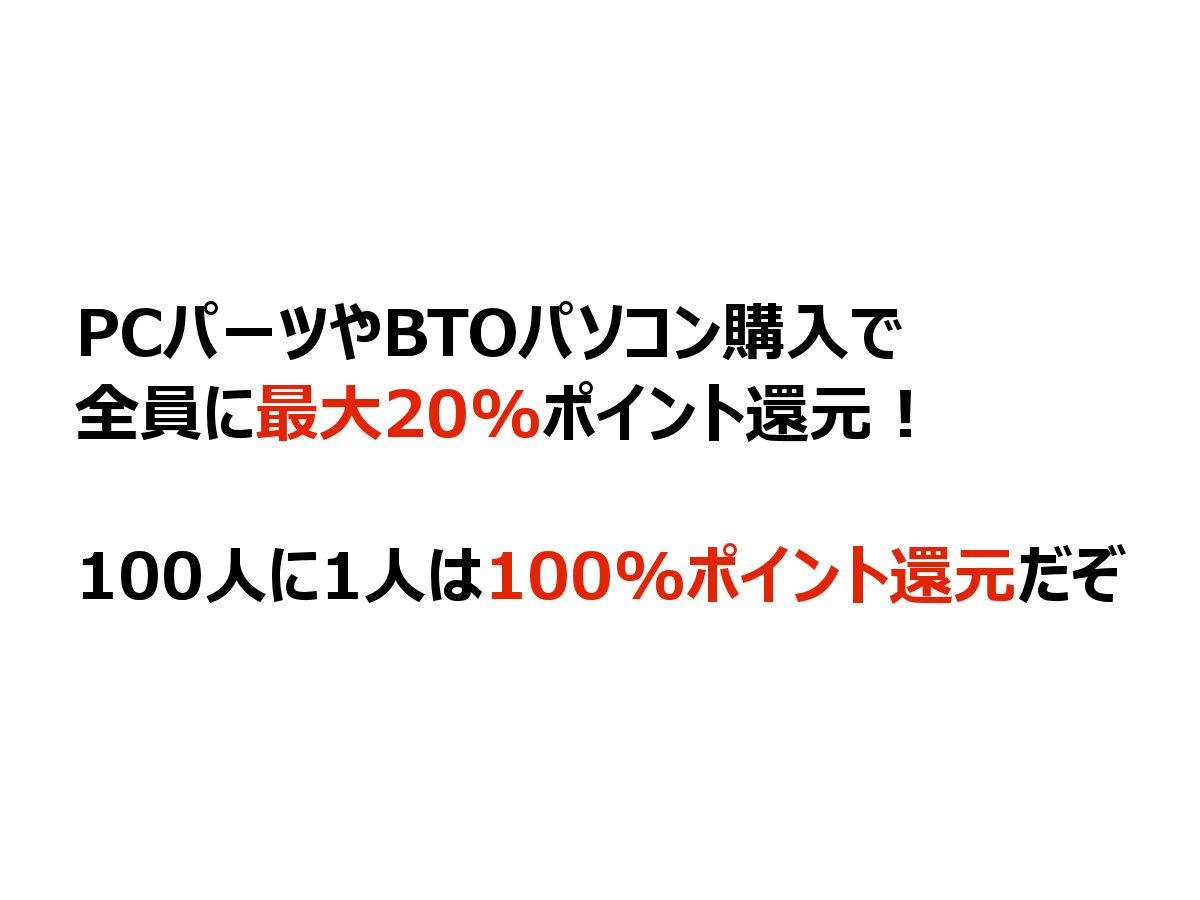 PCパーツやBTOパソコン購入で全員に最大20%ポイント還元!100人に1人は100%ポイント還元だぞ