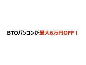 BTOパソコンが最大6万円OFF!
