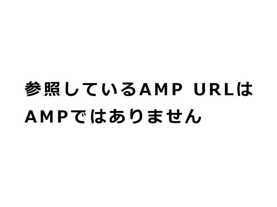 参照しているAMP URLはAMPではありません