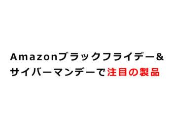 [11/27~12/1] Amazonブラックフライデー&サイバーマンデーセールの注目製品ピックアップ