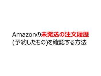 Amazonの未発送の注文履歴(予約したもの)を確認する方法
